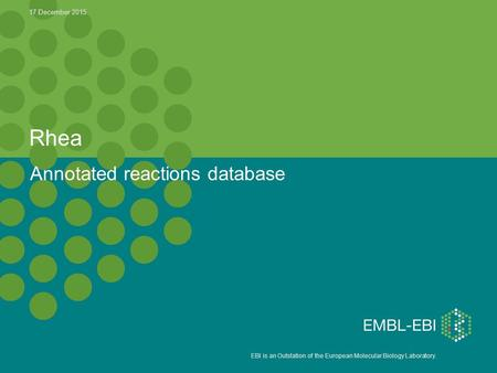 EBI is an Outstation of the European Molecular Biology Laboratory. Rhea Annotated reactions database 17 December 2015.
