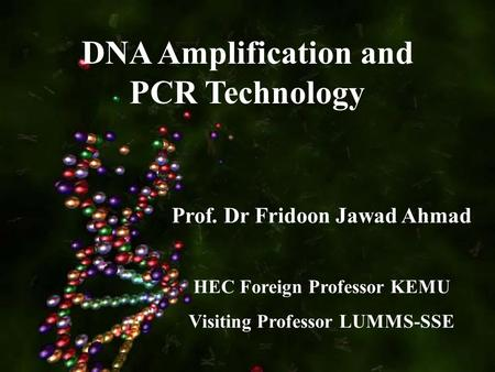 DNA Amplification and PCR Technology Prof. Dr Fridoon Jawad Ahmad HEC Foreign Professor KEMU Visiting Professor LUMMS-SSE.