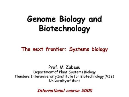 Genome Biology and Biotechnology The next frontier: Systems biology Prof. M. Zabeau Department of Plant Systems Biology Flanders Interuniversity Institute.