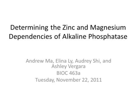 Determining the Zinc and Magnesium Dependencies of Alkaline Phosphatase Andrew Ma, Elina Ly, Audrey Shi, and Ashley Vergara BIOC 463a Tuesday, November.