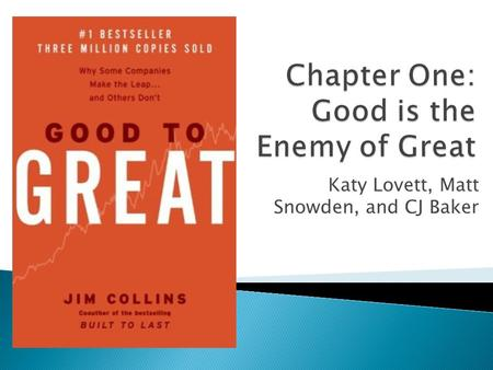 Katy Lovett, Matt Snowden, and CJ Baker.  How do companies go from go to great?  What methods were used in research?  What concepts exemplified good-to-great.