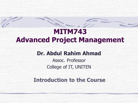 MITM743 Advanced Project Management Dr. Abdul Rahim Ahmad Assoc. Professor College of IT, UNITEN Introduction to the Course.