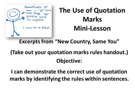 "The Use of Quotation Marks Mini-Lesson Excerpts from ""New Country, Same You"" (Take out your quotation marks rules handout.) Objective: I can demonstrate."