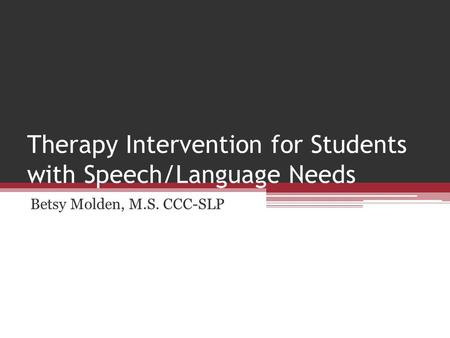 Therapy Intervention for Students with Speech/Language Needs Betsy Molden, M.S. CCC-SLP.