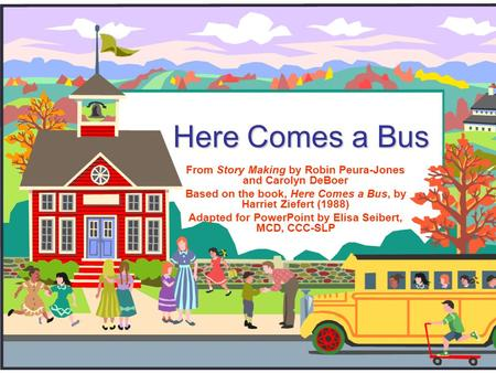Here Comes a Bus From Story Making by Robin Peura-Jones and Carolyn DeBoer Based on the book, Here Comes a Bus, by Harriet Ziefert (1988) Adapted for.