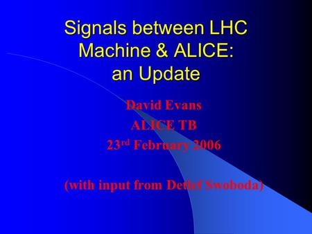 Signals between LHC Machine & ALICE: an Update David Evans ALICE TB 23 rd February 2006 (with input from Detlef Swoboda)