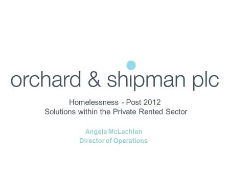 Homelessness - Post 2012 Solutions within the Private Rented Sector Angela McLachlan Director of Operations.