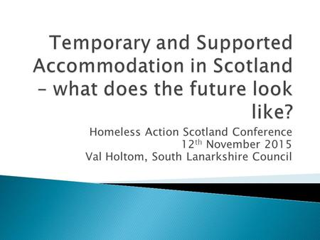 Homeless Action Scotland Conference 12 th November 2015 Val Holtom, South Lanarkshire Council.