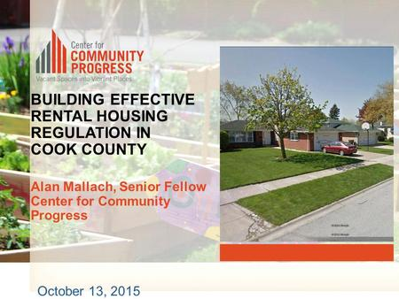 BUILDING EFFECTIVE RENTAL HOUSING REGULATION IN COOK COUNTY Alan Mallach, Senior Fellow Center for Community Progress October 13, 2015.