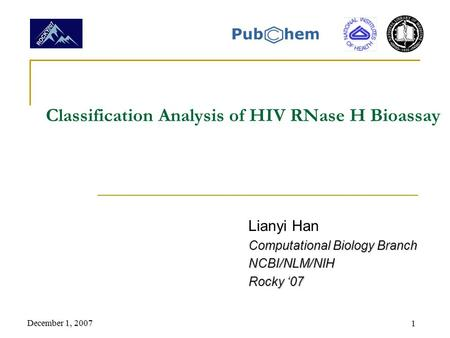 December 1, 2007 1 Classification Analysis of HIV RNase H Bioassay Lianyi Han Computational Biology Branch NCBI/NLM/NIH Rocky '07.