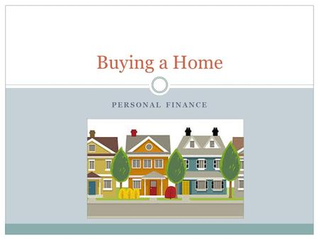 PERSONAL FINANCE Buying a Home. Objectives: Buying a Home Students will understand how key percentages are used to determine how much housing expense.