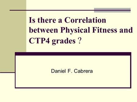 Is there a Correlation between Physical Fitness and CTP4 grades ? Daniel F. Cabrera.