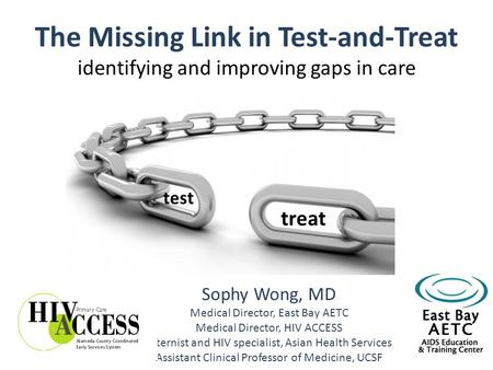 The Missing Link in Test-and-Treat identifying and improving gaps in care Sophy Wong, MD Medical Director, East Bay AETC Medical Director, HIV ACCESS Internist.