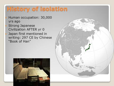"History of isolation Human occupation: 30,000 yrs ago Strong Japanese Civilization AFTER yr 0 Japan first mentioned in writing: 297 CE by Chinese ""Book."