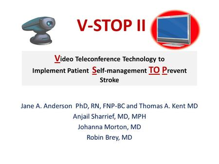 Jane A. Anderson PhD, RN, FNP-BC and Thomas A. Kent MD Anjail Sharrief, MD, MPH Johanna Morton, MD Robin Brey, MD V-STOP II V ideo Teleconference Technology.