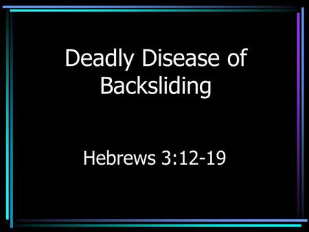 Deadly Disease of Backsliding Hebrews 3:12-19. Insidious Disease Slow development –Weight gain –Hair loss –Backsliding (Jeremiah 8:5; Hosea 11:7) –Forewarned.