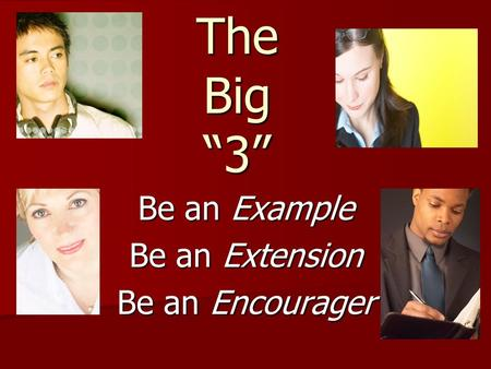 "The Big ""3"" Be an Example Be an Extension Be an Encourager."
