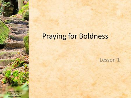 Copyright © 2015 Standard Publishing, Cincinnati, OH. All rights reserved. Praying for Boldness Lesson 1.