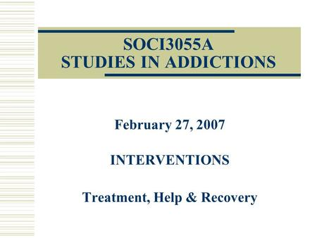 SOCI3055A STUDIES IN ADDICTIONS February 27, 2007 INTERVENTIONS Treatment, Help & Recovery.