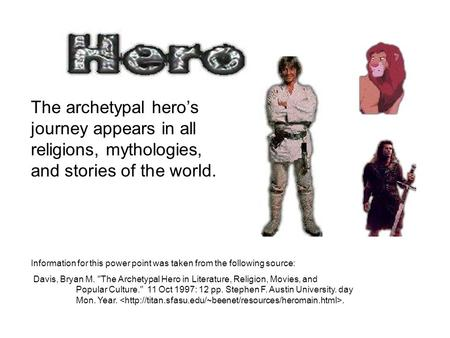 The archetypal hero's journey appears in all religions, mythologies, and stories of the world. Information for this power point was taken from the following.