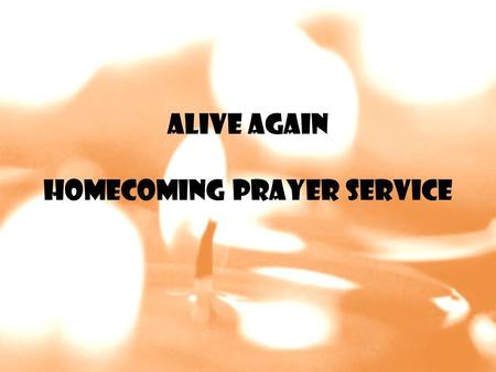 Alive Again Homecoming Prayer Service. Go Light Your World There is a candle in every soul Some brightly burning, some dark and cold There is a Spirit.