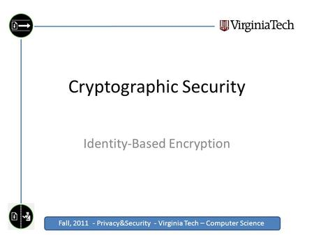 Fall, 2011 - Privacy&Security - Virginia Tech – Computer Science Click to edit Master title style Cryptographic Security Identity-Based Encryption.