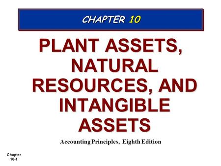 Chapter 10-1 PLANT ASSETS, NATURAL RESOURCES, AND INTANGIBLE ASSETS Accounting Principles, Eighth Edition CHAPTER 10.