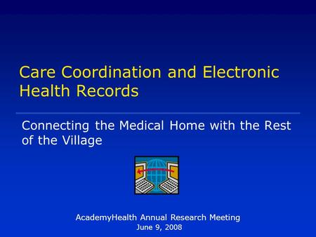 Care Coordination and Electronic Health Records AcademyHealth Annual Research Meeting June 9, 2008 Connecting the Medical Home with the Rest of the Village.