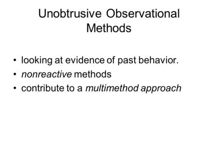 Unobtrusive Observational Methods looking at evidence of past behavior. nonreactive methods contribute to a multimethod approach.