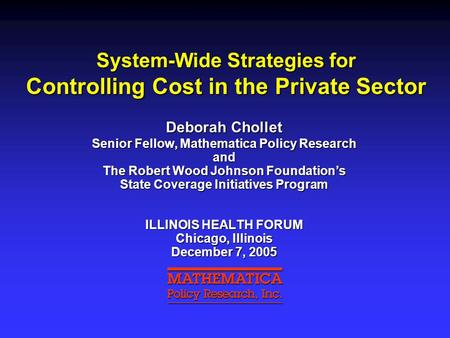 System-Wide Strategies for Controlling Cost in the Private Sector Deborah Chollet Senior Fellow, Mathematica Policy Research and The Robert Wood Johnson.