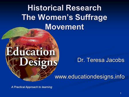 Historical Research The Women's Suffrage Movement Dr. Teresa Jacobs www.educationdesigns.info 1 A Practical Approach to learning.