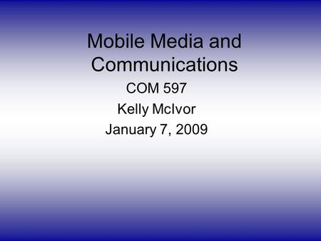 Mobile Media and Communications COM 597 Kelly McIvor January 7, 2009.