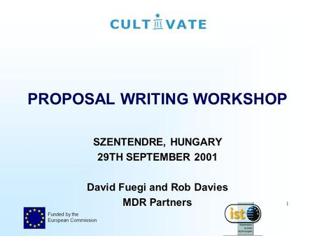 Funded by the European Commission 1 PROPOSAL WRITING WORKSHOP SZENTENDRE, HUNGARY 29TH SEPTEMBER 2001 David Fuegi and Rob Davies MDR Partners.