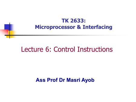 Ass Prof Dr Masri Ayob TK 2633: Microprocessor & Interfacing Lecture 6: Control Instructions.
