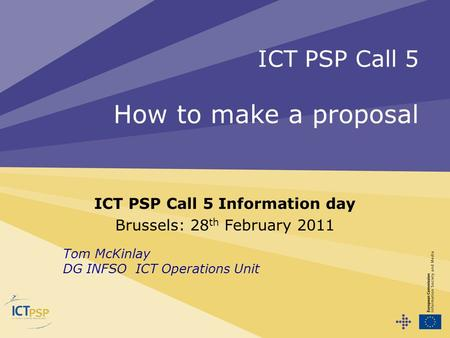 ICT PSP Call 5 How to make a proposal ICT PSP Call 5 Information day Brussels: 28 th February 2011 Tom McKinlay DG INFSO ICT Operations Unit.
