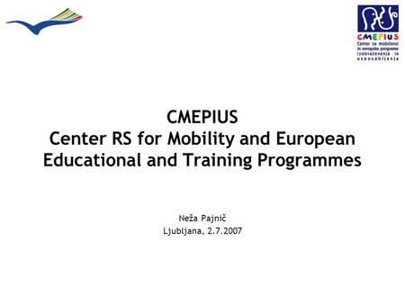 CMEPIUS Center RS for Mobility and European Educational and Training Programmes Neža Pajnič Ljubljana, 2.7.2007.