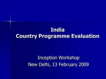 India Country Programme Evaluation Inception Workshop New Delhi, 13 February 2009.