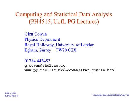 Computing and Statistical Data Analysis (PH4515, UofL PG Lectures) Glen Cowan RHUL Physics Computing and Statistical Data Analysis Glen Cowan Physics Department.