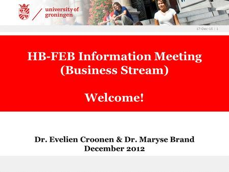 17-Dec-15 | 1 Dr. Evelien Croonen & Dr. Maryse Brand December 2012 HB-FEB Information Meeting (Business Stream) Welcome!