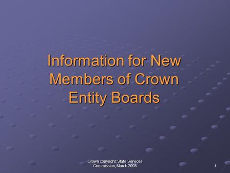 Crown copyright: State Services Commission, March 2008 1 Information for New Members of Crown Entity Boards Information for New Members of Crown Entity.