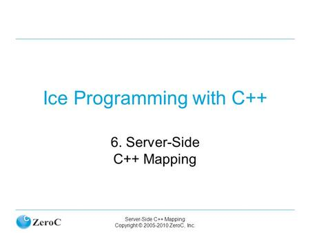 Server-Side C++ Mapping Copyright © 2005-2010 ZeroC, Inc. Ice Programming with C++ 6. Server-Side C++ Mapping.