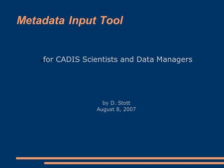 Metadata Input Tool for CADIS Scientists and Data Managers by D. Stott August 8, 2007.