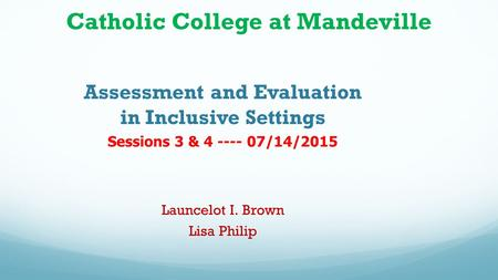 Catholic College at Mandeville Assessment and Evaluation in Inclusive Settings Sessions 3 & 4 ---- 07/14/2015 Launcelot I. Brown Lisa Philip.
