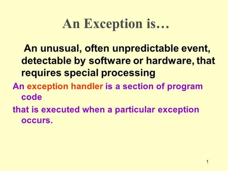 1 An Exception is… An unusual, often unpredictable event, detectable by software or hardware, that requires special processing An exception handler is.