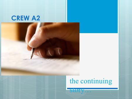 CREW A2 the continuing story…. This year, you will: develop your expertise as writers by writing independently in your preferred forms through workshops,