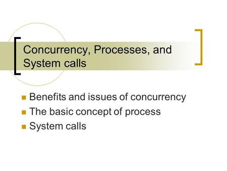 Concurrency, Processes, and System calls Benefits and issues of concurrency The basic concept of process System calls.