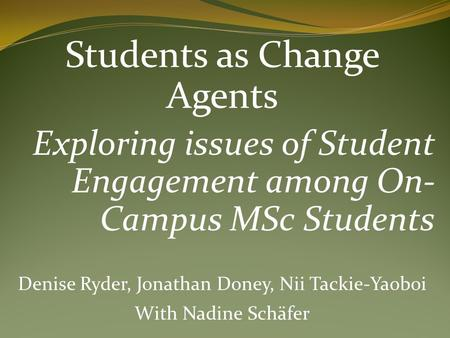 Students as Change Agents Exploring issues of Student Engagement among On- Campus MSc Students Denise Ryder, Jonathan Doney, Nii Tackie-Yaoboi With Nadine.