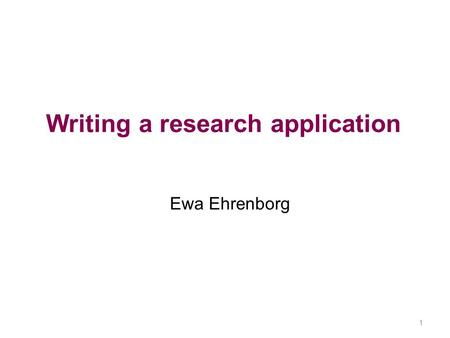 Writing a research application Ewa Ehrenborg 1. 2 Research application Write a grant application 3-4 students/group Send in title by Friday November 23.