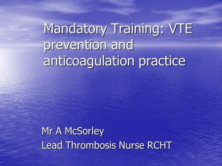 Mandatory Training: VTE prevention and anticoagulation practice Mandatory Training: VTE prevention and anticoagulation practice Mr A McSorley Lead Thrombosis.