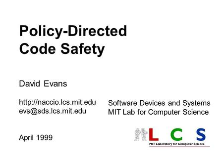Policy-Directed Code Safety David Evans  April 1999 Software Devices and Systems MIT Lab for Computer Science.
